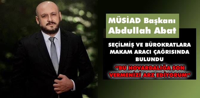 MÜSİAD Başkanı Abdullah Abat'tan çağrı