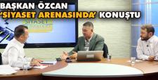 Başkan Özcan 'Siyaset Arenasında' konuştu