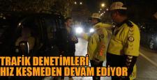 TRAFİK DENETİMLERİ DEVAM EDİYOR